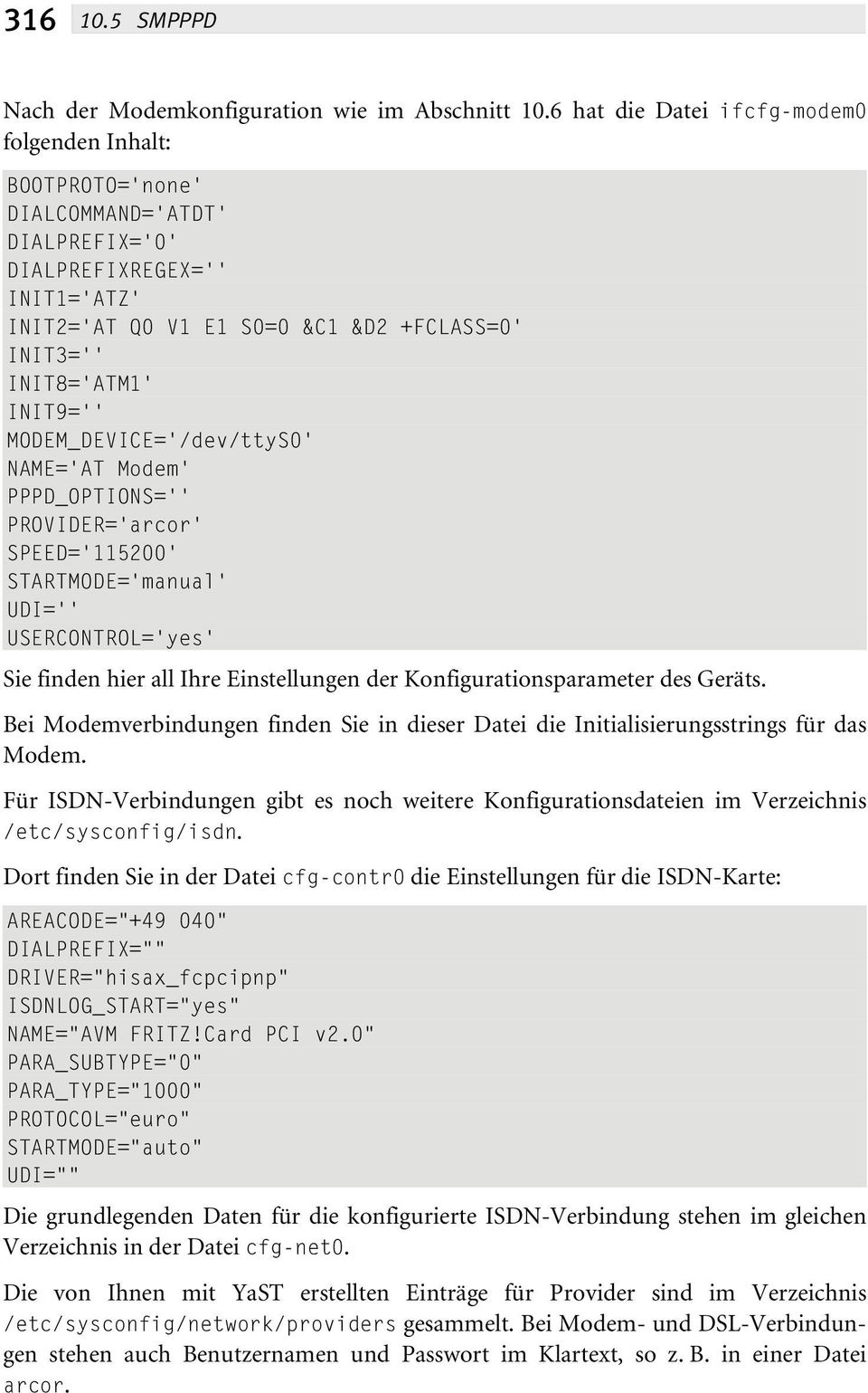 INIT9='' MODEM_DEVICE='/dev/ttyS0' NAME='AT Modem' PPPD_OPTIONS='' PROVIDER='arcor' SPEED='115200' STARTMODE='manual' UDI='' USERCONTROL='yes' Sie finden hier all Ihre Einstellungen der