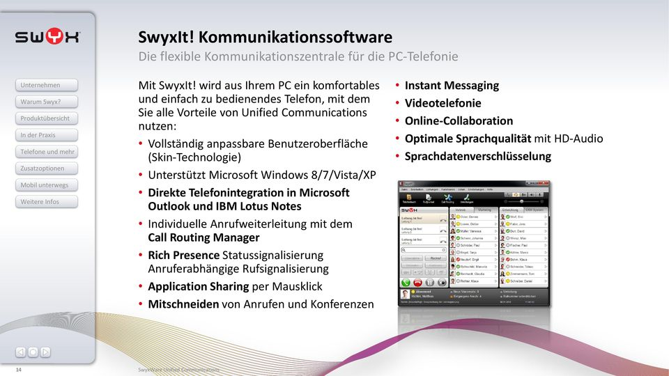 (Skin-Technologie) Unterstützt Microsoft Windows 8/7/Vista/XP Direkte Telefonintegration in Microsoft Outlook und IBM Lotus Notes Individuelle Anrufweiterleitung mit dem Call Routing