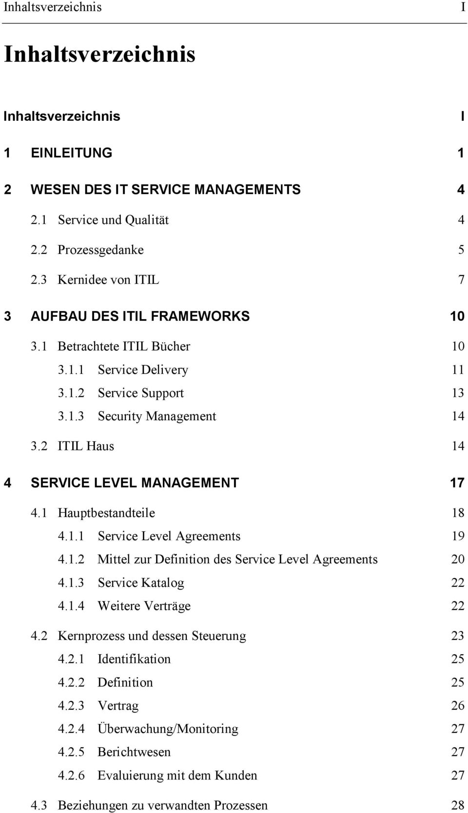 2 ITIL Haus 14 4 SERVICE LEVEL MANAGEMENT 17 4.1 Hauptbestandteile 18 4.1.1 Service Level Agreements 19 4.1.2 Mittel zur Definition des Service Level Agreements 20 4.1.3 Service Katalog 22 4.1.4 Weitere Verträge 22 4.