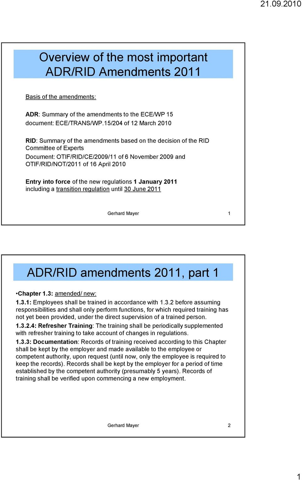 Entry into force of the new regulations 1 January 2011 including a transition regulation until 30 June 2011 Gerhard Mayer 1 ADR/RID amendments 2011, part 1 Chapter 1.3: amended/ new: 1.3.1: Employees shall be trained in accordance with 1.