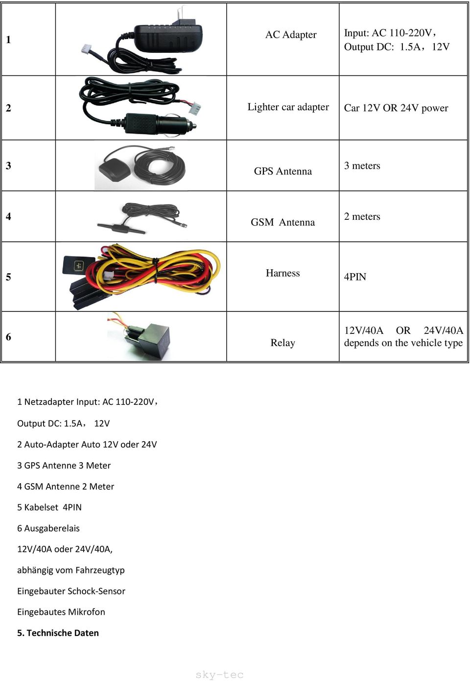 12V/40A OR 24V/40A depends on the vehicle type 1 Netzadapter Input: AC 110-220V, Output DC: 1.