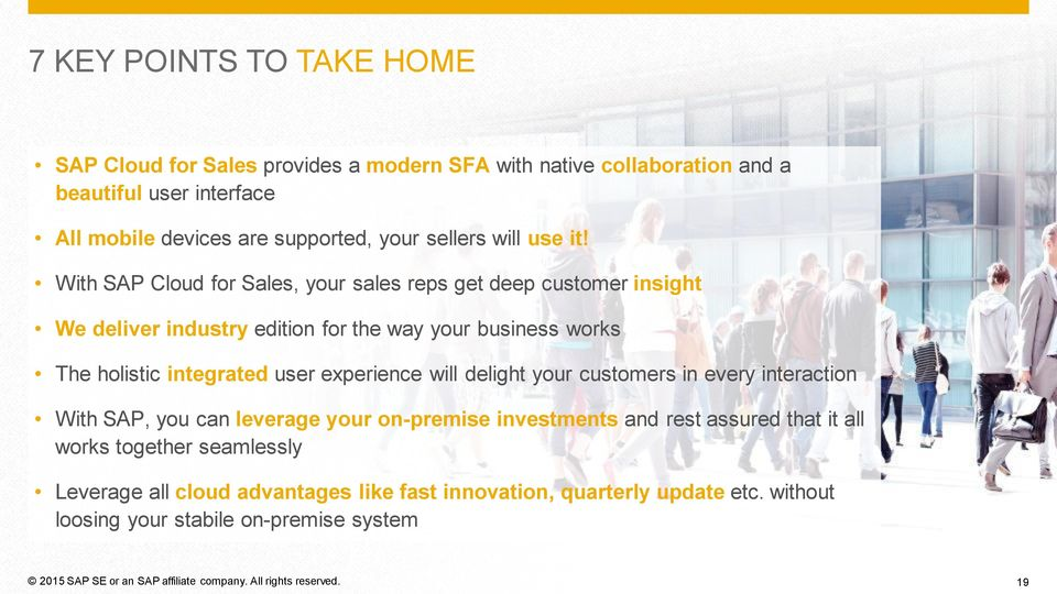 With SAP Cloud for Sales, your sales reps get deep customer insight We deliver industry edition for the way your business works The holistic integrated user experience will