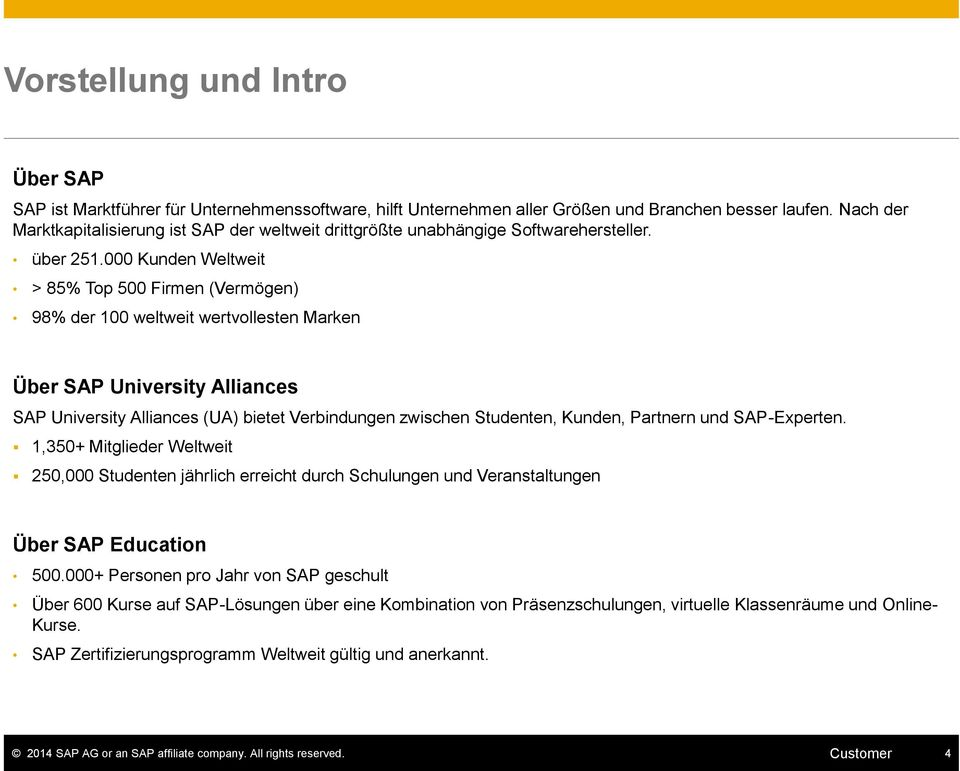 000 Kunden Weltweit > 85% Top 500 Firmen (Vermögen) 98% der 100 weltweit wertvollesten Marken Über SAP University Alliances SAP University Alliances (UA) bietet Verbindungen zwischen Studenten,