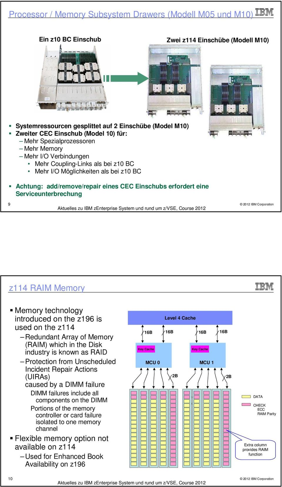 Serviceunterbrechung 9 z114 RAIM Memory Memory technology introduced on the z196 is used on the z114 Redundant Array of Memory (RAIM) which in the Disk industry is known as RAID Protection from