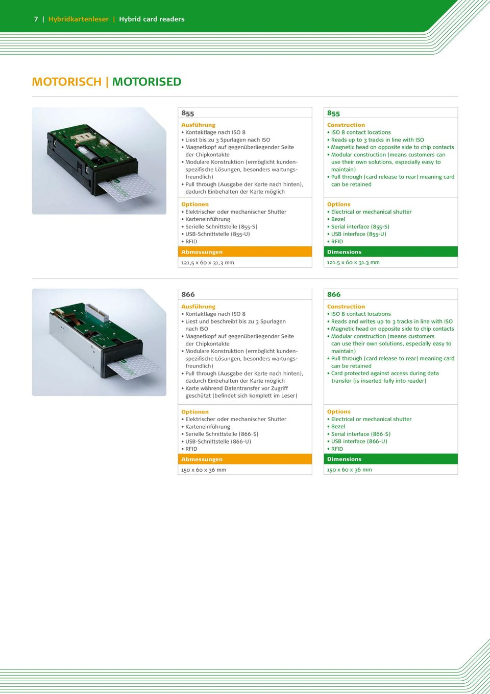 Serielle Schnittstelle (855-S) USB-Schnittstelle (855-U) RFID 121,5 x 60 x 31,3 mm 855 Reads up to 3 tracks in line with ISO Magnetic head on opposite side to chip contacts Modular construction