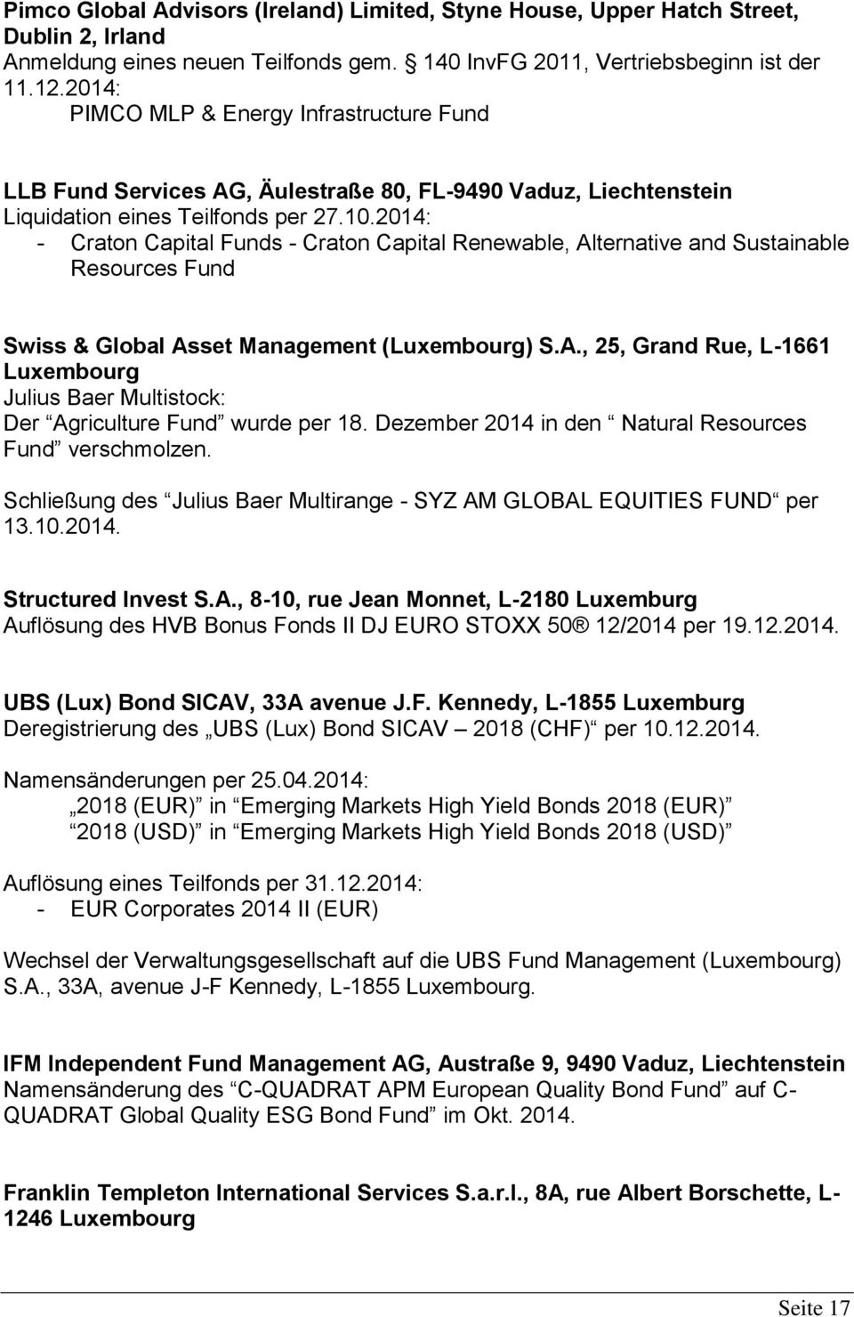2014: - Craton Capital Funds - Craton Capital Renewable, Alternative and Sustainable Resources Fund Swiss & Global Asset Management (Luxembourg) S.A., 25, Grand Rue, L-1661 Luxembourg Julius Baer Multistock: Der Agriculture Fund wurde per 18.
