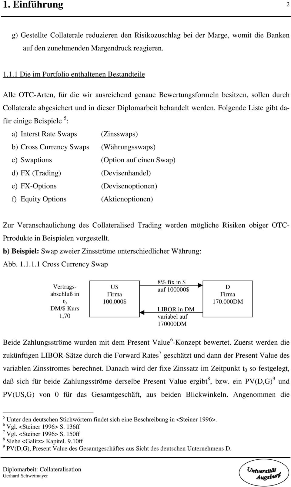 Folgende Liste gibt dafür einige Beispiele 5 : a) Interst Rate Swaps (Zinsswaps) b) Cross Currency Swaps (Währungsswaps) c) Swaptions (Option auf einen Swap) d) FX (Trading) (Devisenhandel) e)