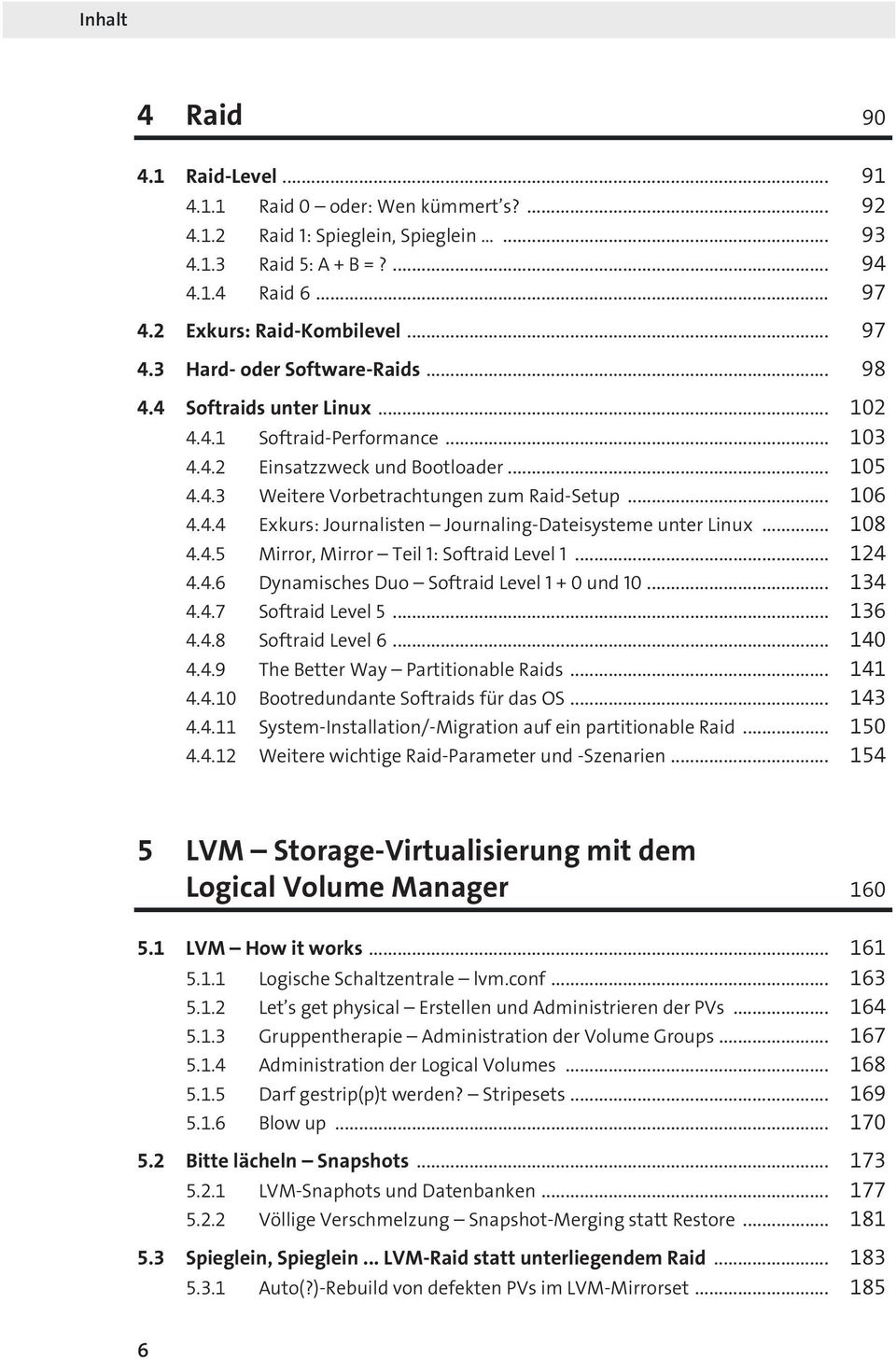 .. 106 4.4.4 Exkurs: Journalisten Journaling-Dateisysteme unter Linux... 108 4.4.5 Mirror, Mirror Teil 1: Softraid Level 1... 124 4.4.6 Dynamisches Duo Softraid Level 1 + 0 und 10... 134 4.4.7 Softraid Level 5.
