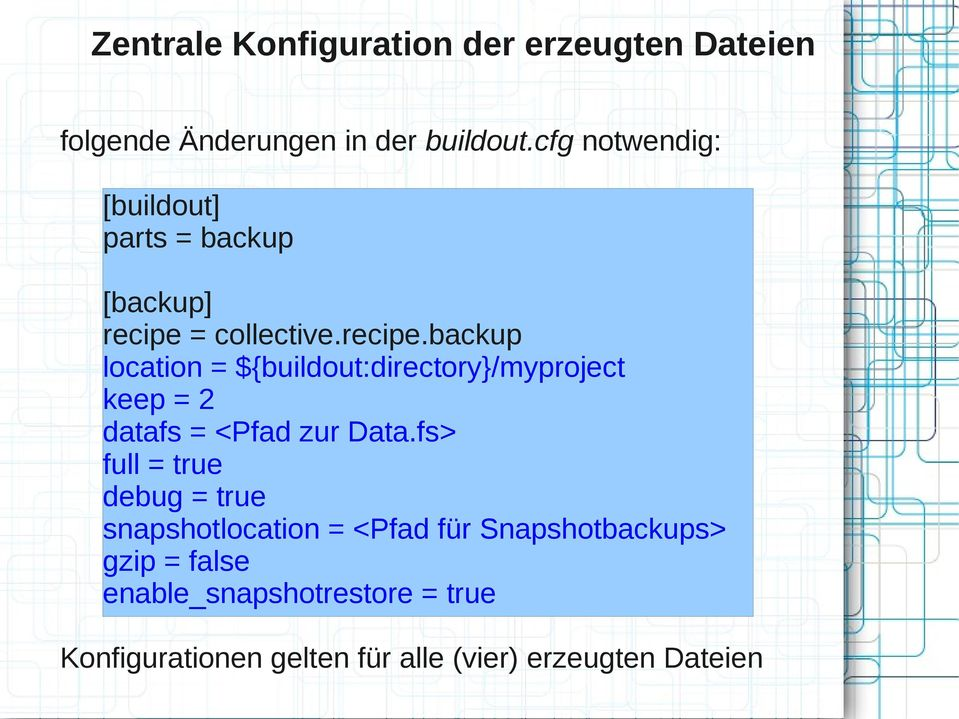 = collective.recipe.backup location = ${buildout:directory}/myproject keep = 2 datafs = <Pfad zur Data.