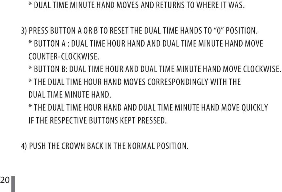 * BUTTON B: DUAL TIME HOUR AND DUAL TIME MINUTE HAND MOVE CLOCKWISE.