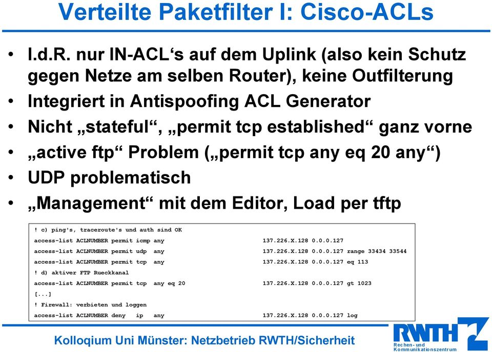 Problem ( permit tcp any eq 20 any ) UDP problematisch Management mit dem Editor, Load per tftp! c) ping's, traceroute's und auth sind OK access-list ACLNUMBER permit icmp any 137.226.X.128 0.0.0.127 access-list ACLNUMBER permit udp any 137.