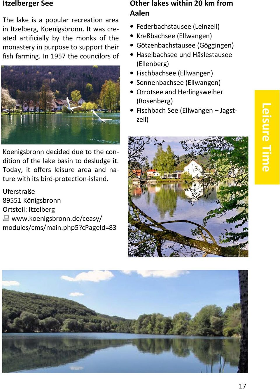 (Ellenberg) Fischbachsee (Ellwangen) Sonnenbachsee (Ellwangen) Orrotsee and Herlingsweiher (Rosenberg) Fischbach See (Ellwangen Jagstzell) Koenigsbronn decided due to the condition of the lake