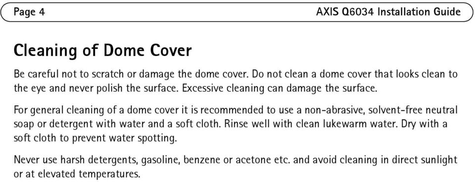 For general cleaning of a dome cover it is recommended to use a non-abrasive, solvent-free neutral soap or detergent with water and a soft cloth.
