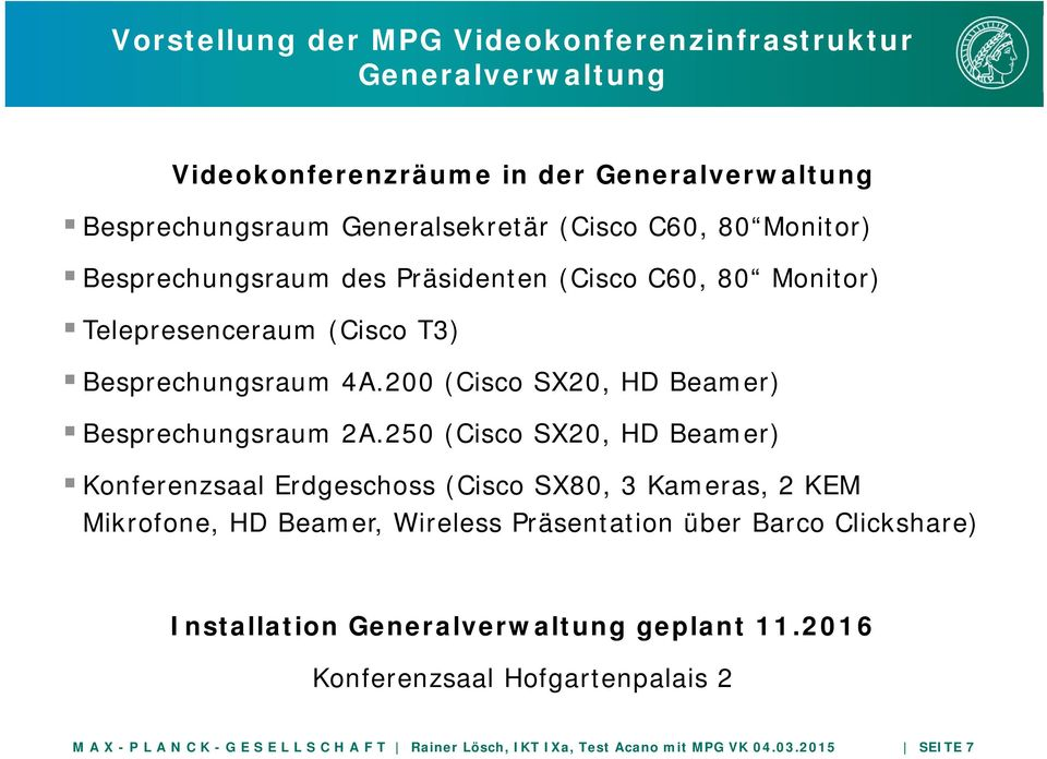 250 (Cisco SX20, HD Beamer) Konferenzsaal Erdgeschoss (Cisco SX80, 3 Kameras, 2 KEM Mikrofone, HD Beamer, Wireless Präsentation über Barco Clickshare) Installation