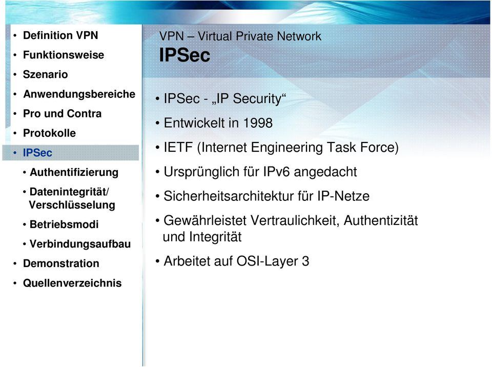 Network IPSec IPSec - IP Security Entwickelt in 1998 IETF (Internet Engineering Task Force) Ursprünglich für IPv6