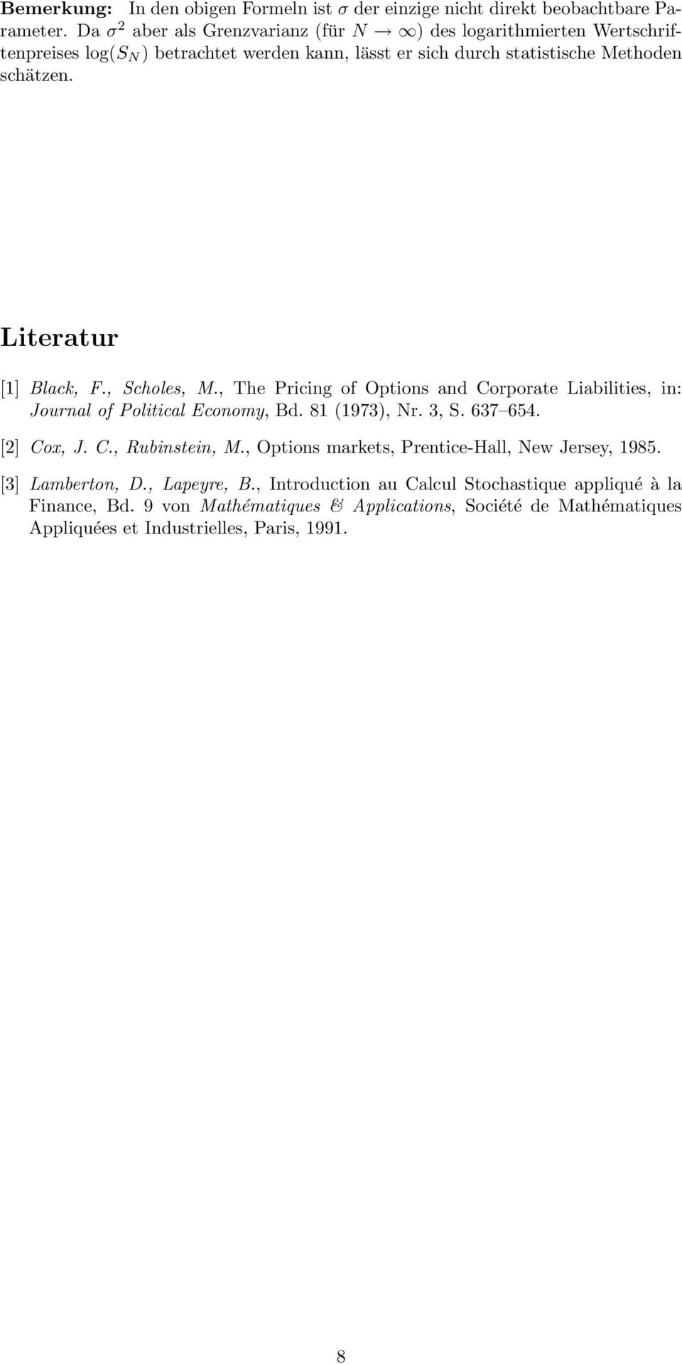 Literatur [] Black, F., Scholes, M., The Pricing of Options and Corporate Liabilities, in: Journal of Political Economy, Bd. 8 973, r. 3, S. 637 654. [] Cox, J. C., Rubinstein, M.