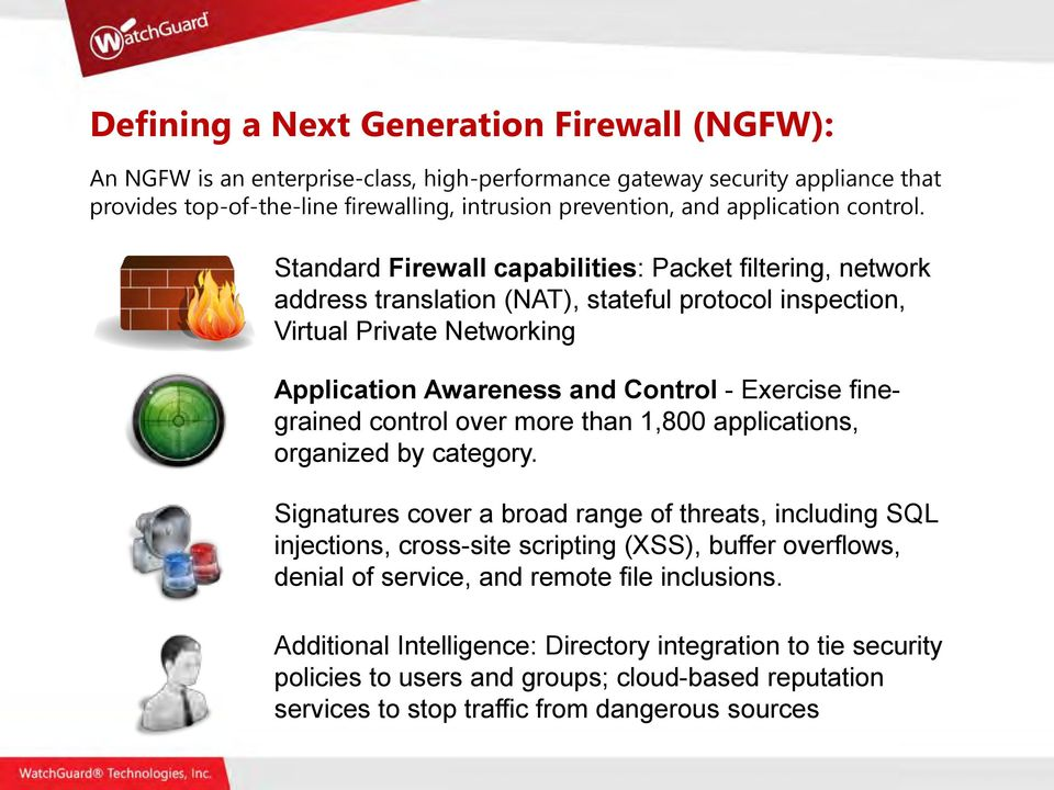 Standard Firewall capabilities: Packet filtering, network address translation (NAT), stateful protocol inspection, Virtual Private Networking Application Awareness and Control - Exercise finegrained
