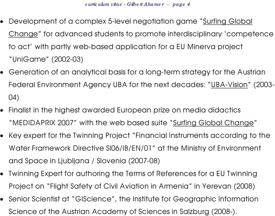 UBA-Vision (2003-04) Finalist in the highest awarded European prize on media didactics MEDIDAPRIX 2007 with the web based suite Surfing Global Change Key expert for the Twinning Project Financial