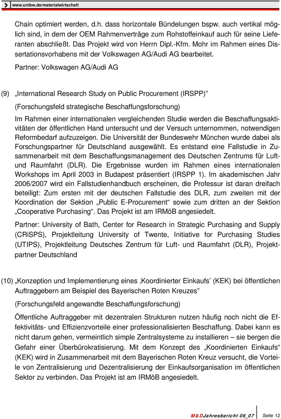 Partner: Volkswagen AG/Audi AG (9) International Research Study on Public Procurement (IRSPP) (Forschungsfeld strategische Beschaffungsforschung) Im Rahmen einer internationalen vergleichenden Studie