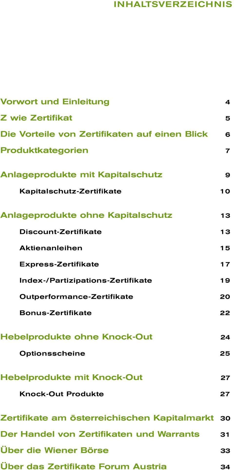 Index-/Partizipations-Zertifikate 19 Outperformance-Zertifikate 20 Bonus-Zertifikate 22 Hebelprodukte ohne Knock-Out 24 Optionsscheine 25 Hebelprodukte mit