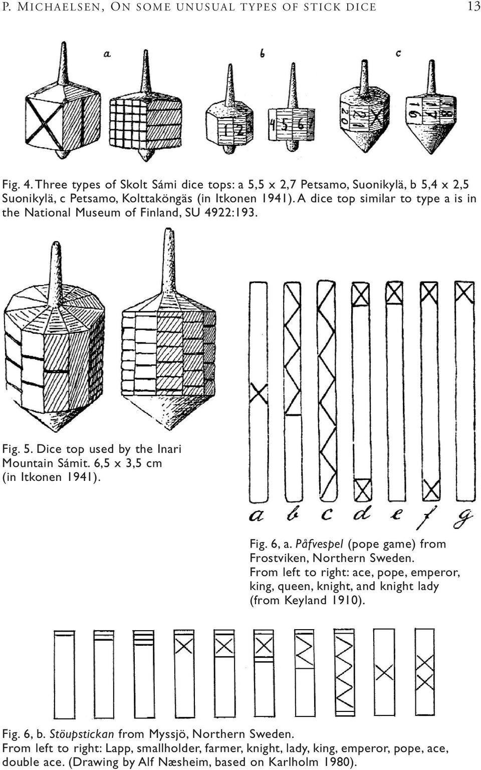 A dice top similar to type a is in the National Museum of Finland, SU 4922:193. Fig. 5. Dice top used by the Inari Mountain Sámit. 6,5 x 3,5 cm (in Itkonen 1941). Fig. 6, a.