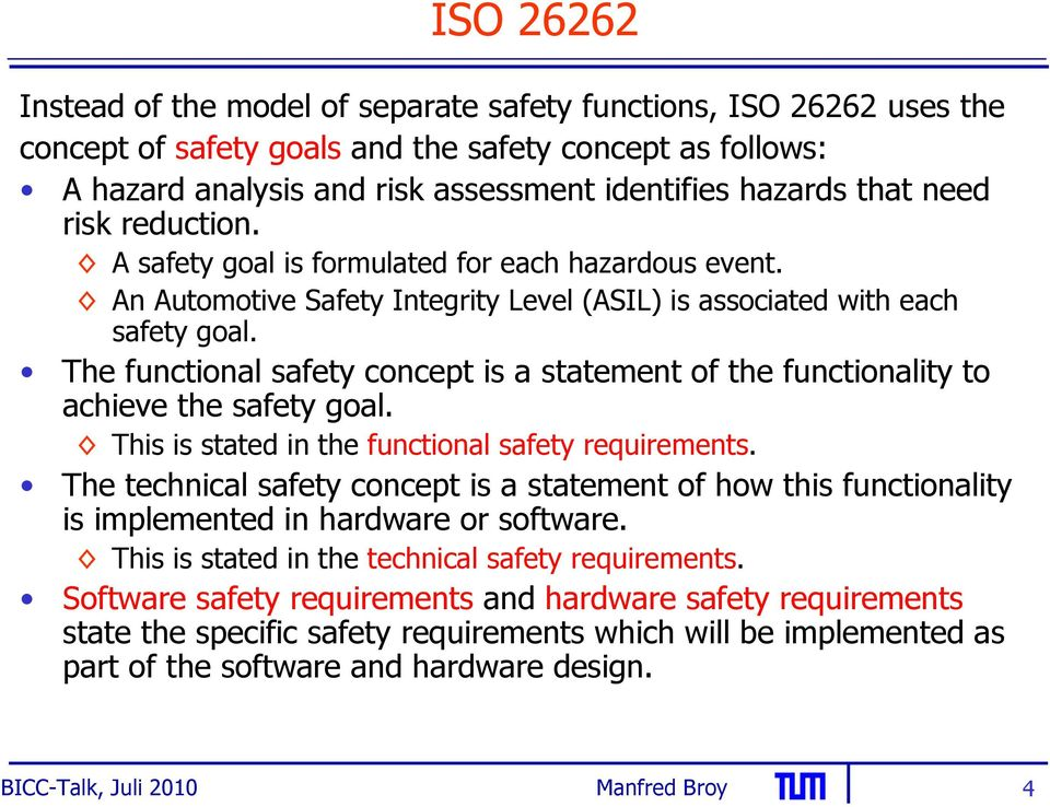 The functional safety concept is a statement of the functionality to achieve the safety goal. This is stated in the functional safety requirements.