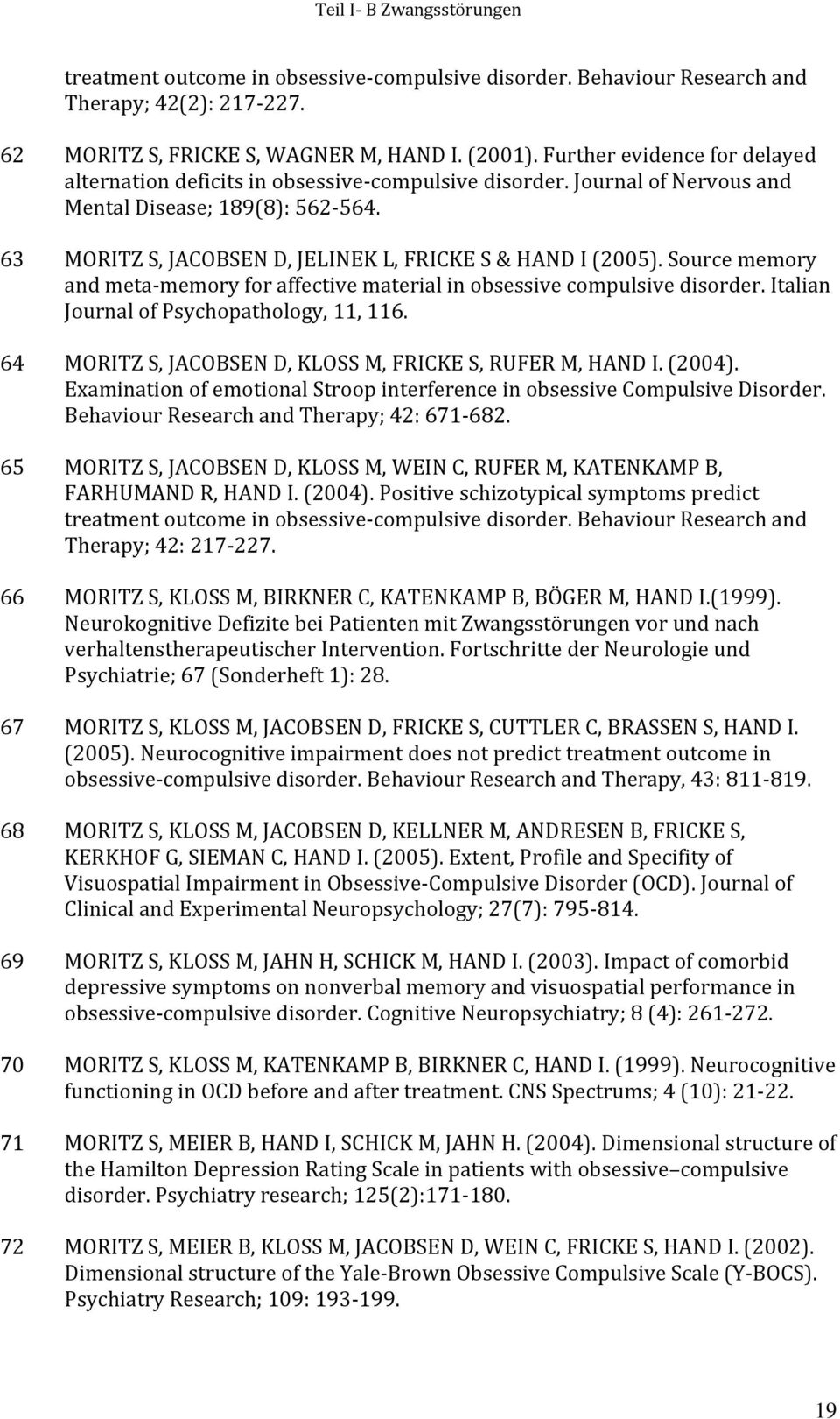 63 MORITZ S, JACOBSEN D, JELINEK L, FRICKE S & HAND I (2005). Source memory and meta memory for affective material in obsessive compulsive disorder. Italian Journal of Psychopathology, 11, 116.
