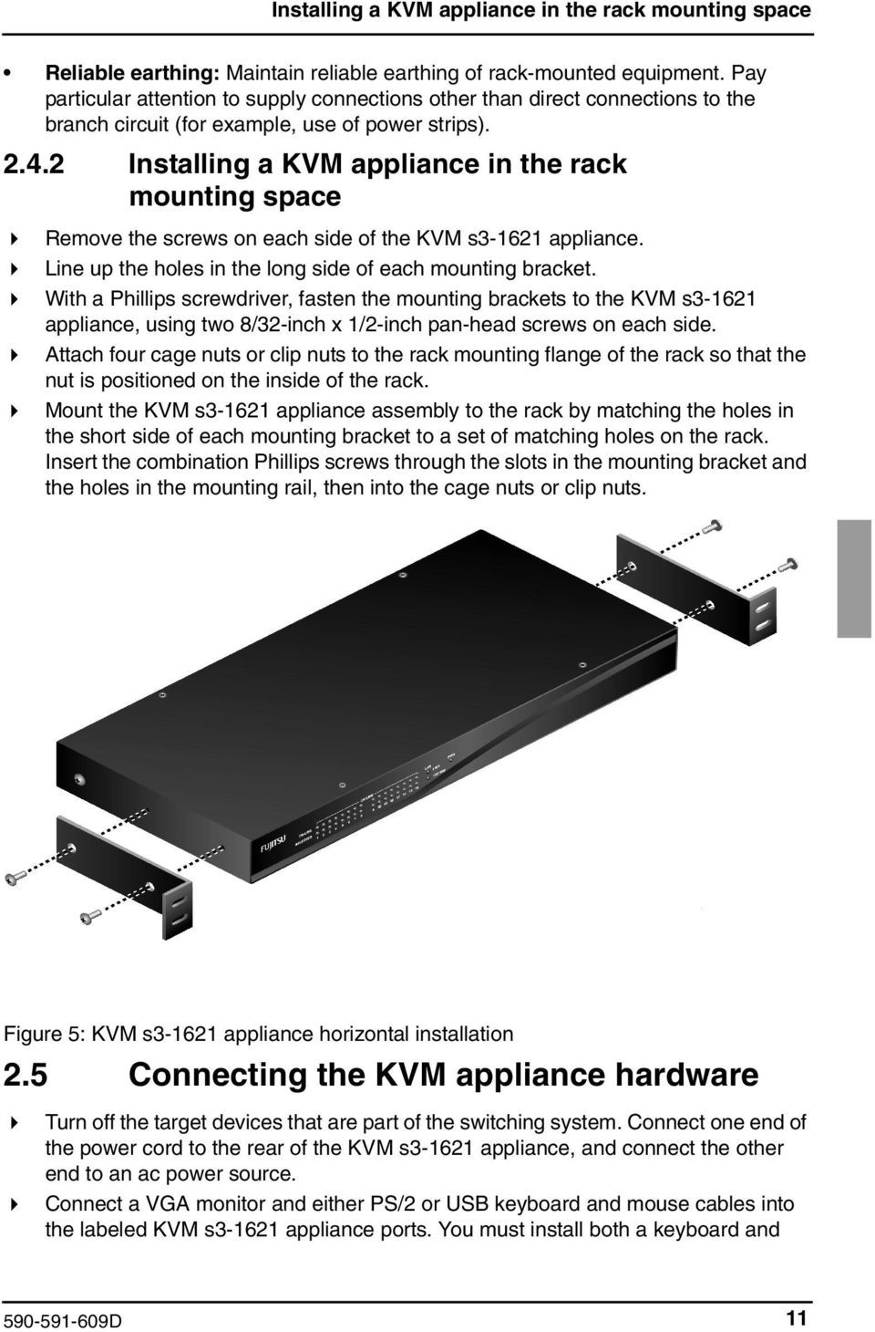 2 Installing a KVM appliance in the rack mounting space Remove the screws on each side of the KVM s3-1621 appliance. Line up the holes in the long side of each mounting bracket.