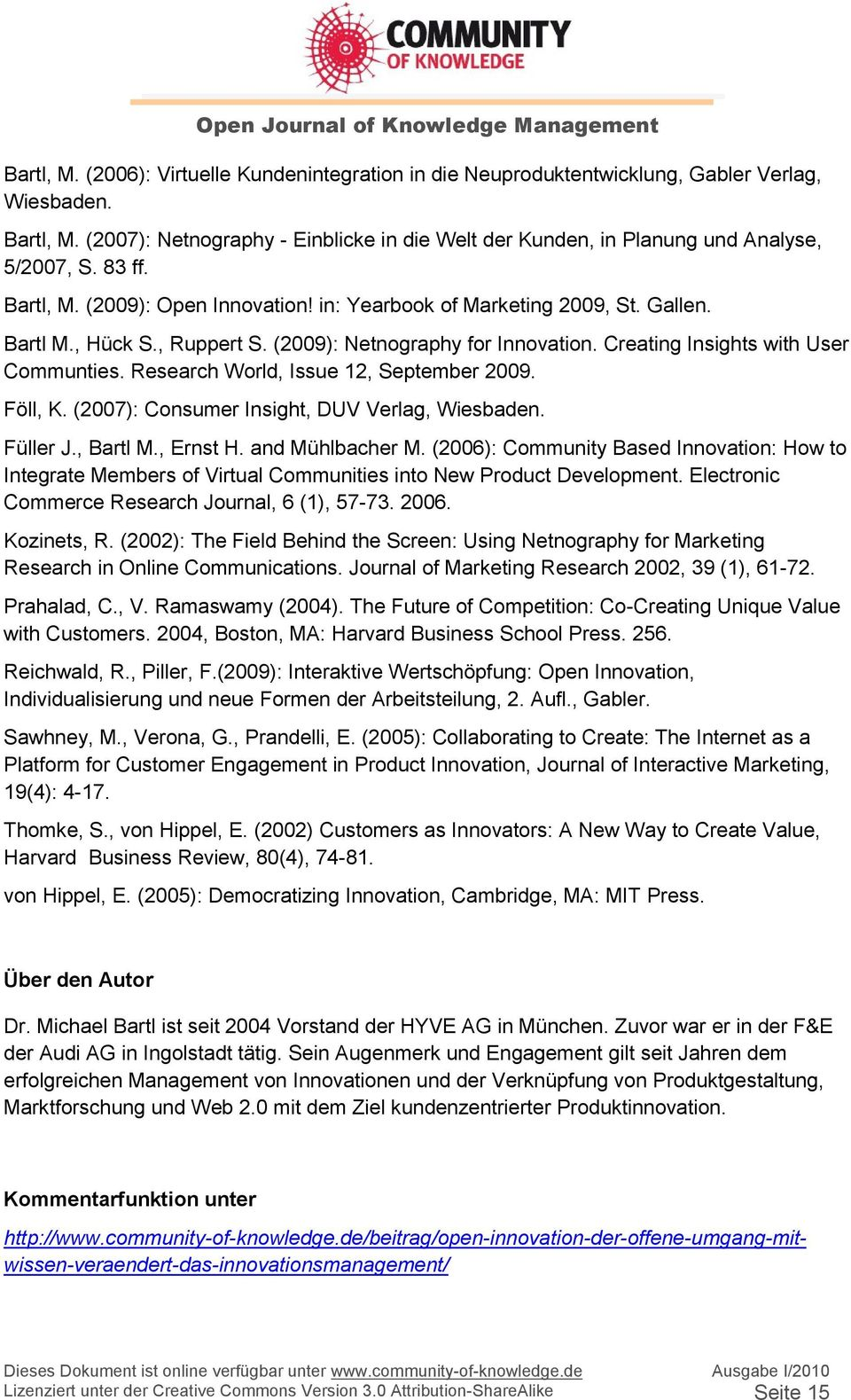 , Ruppert S. (2009): Netnography for Innovation. Creating Insights with User Communties. Research World, Issue 12, September 2009. Föll, K. (2007): Consumer Insight, DUV Verlag, Wiesbaden. Füller J.