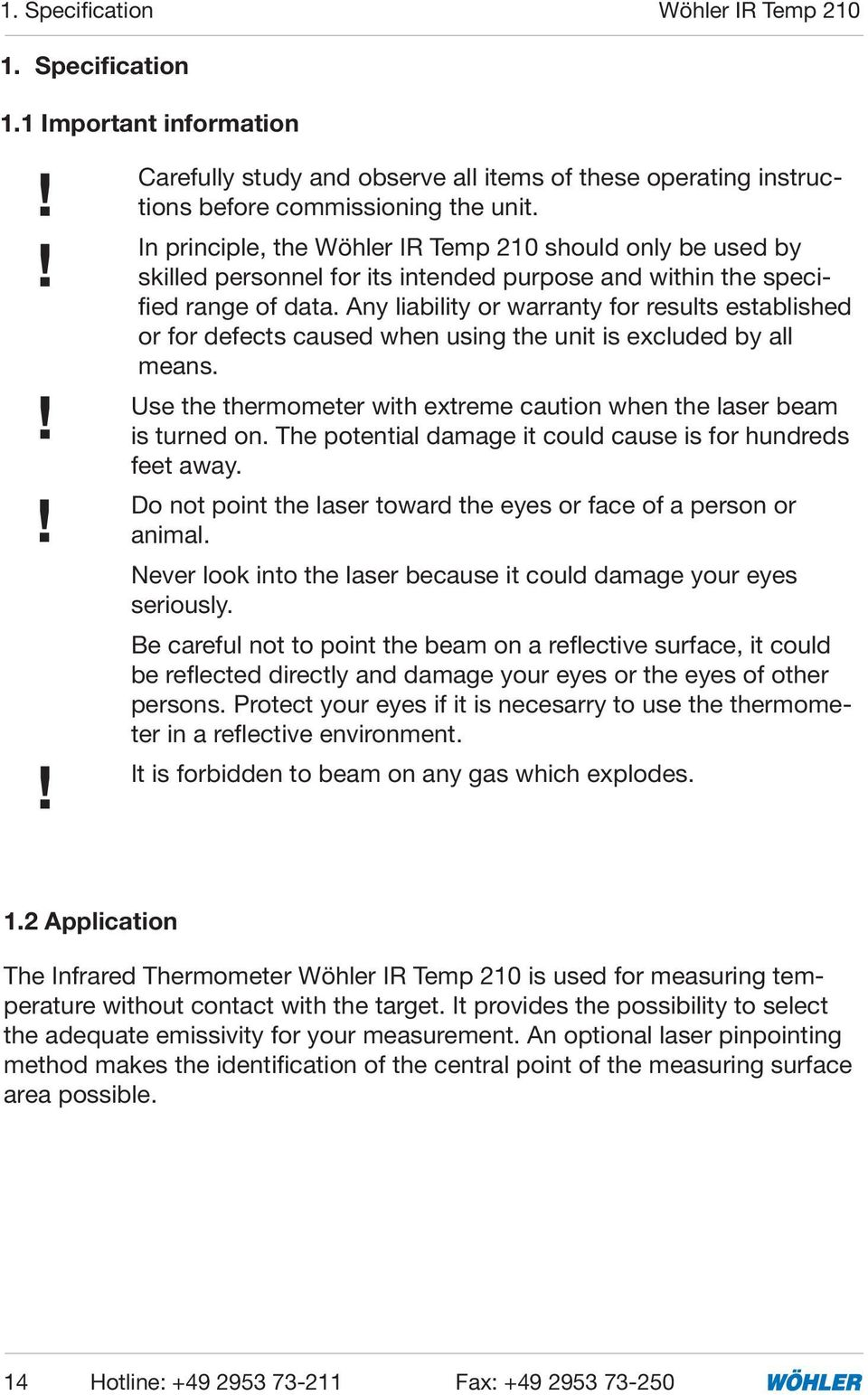 Any liability or warranty for results established or for defects caused when using the unit is excluded by all means. Use the thermometer with extreme caution when the laser beam is turned on.