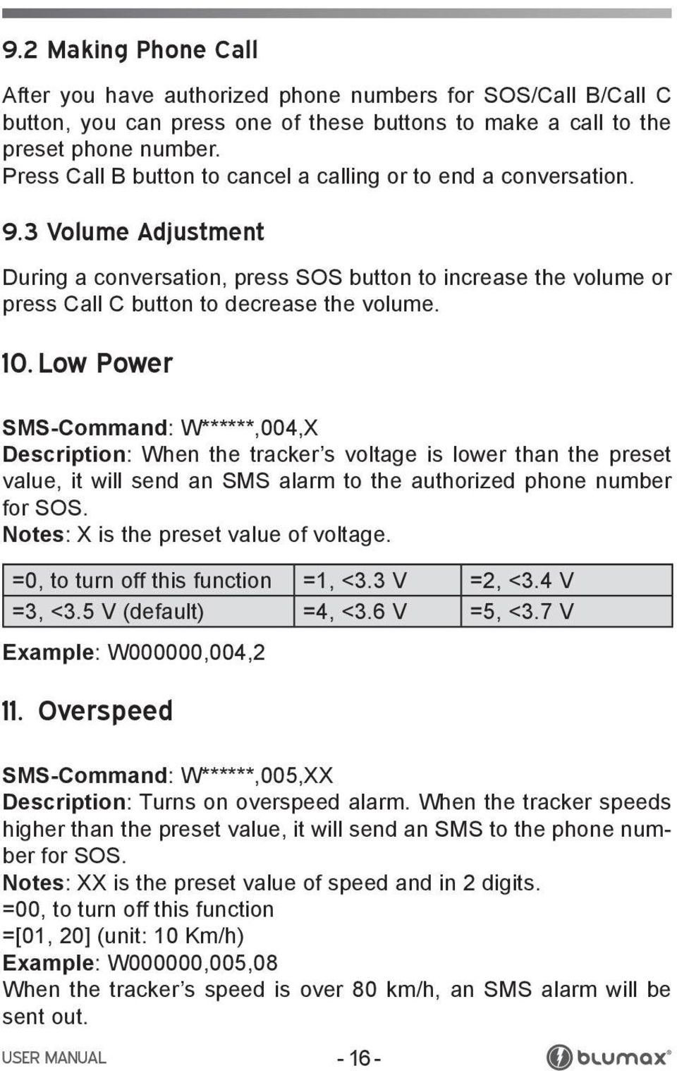 10. Low Power SMS-Command: W******,004,X Description: When the tracker s voltage is lower than the preset value, it will send an SMS alarm to the authorized phone number for SOS.