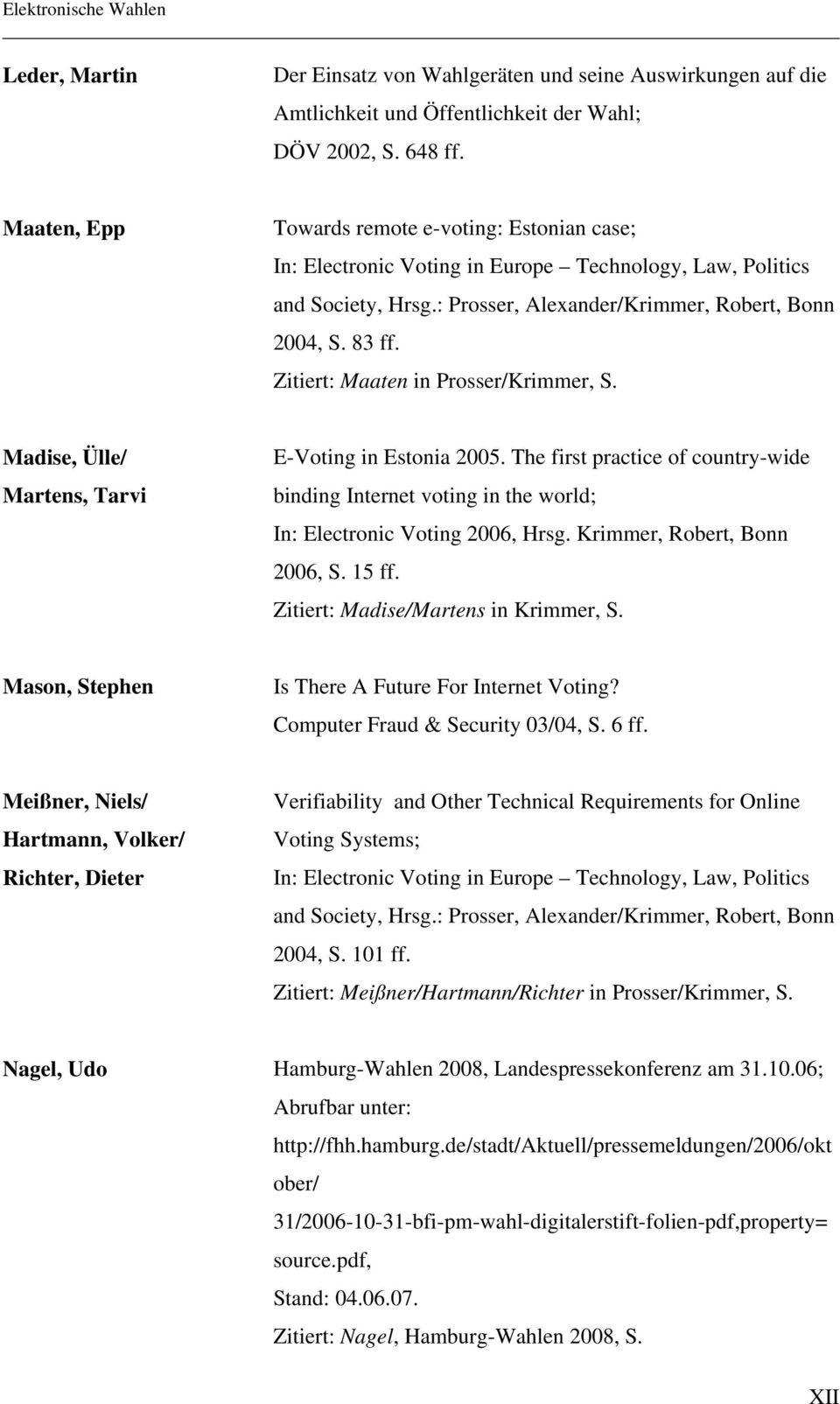 Zitiert: Maaten in Prosser/Krimmer, S. Madise, Ülle/ Martens, Tarvi E-Voting in Estonia 2005. The first practice of country-wide binding Internet voting in the world; In: Electronic Voting 2006, Hrsg.