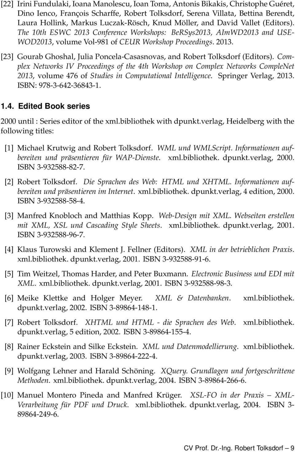 Complex Networks IV Proceedings of the 4th Workshop on Complex Networks CompleNet 2013, volume 476 of Studies in Computational Intelligence. Springer Verlag, 2013. ISBN: 978-3-642-36843-1. 1.4. Edited Book series 2000 until : Series editor of the xml.