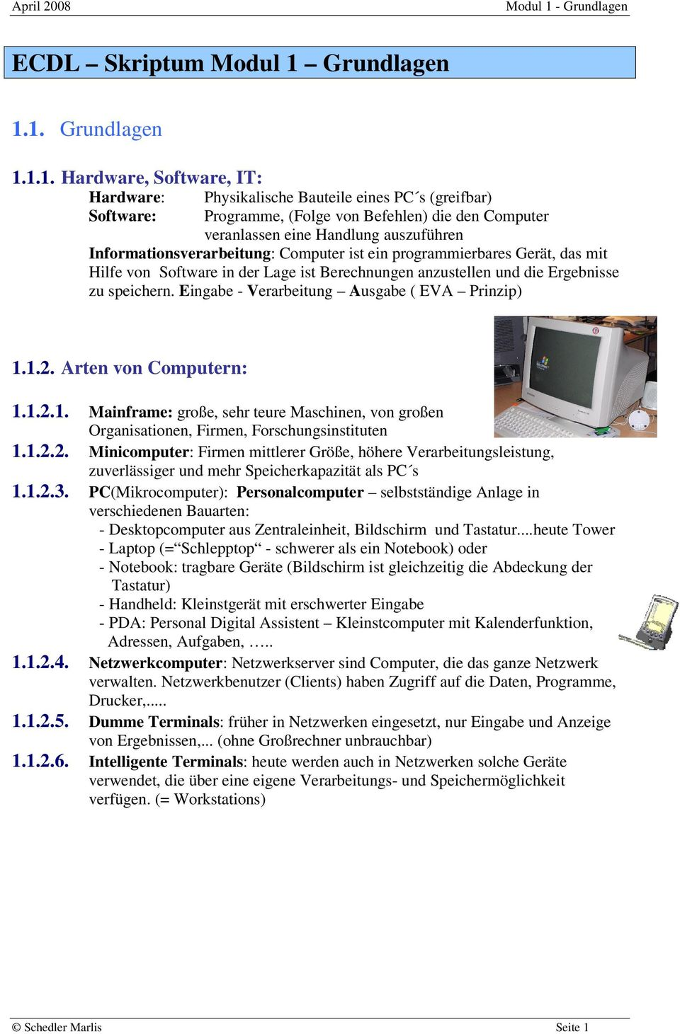 1. 1.1. Hardware, Software, IT: Hardware: Physikalische Bauteile eines PC s (greifbar) Software: Programme, (Folge von Befehlen) die den Computer veranlassen eine Handlung auszuführen