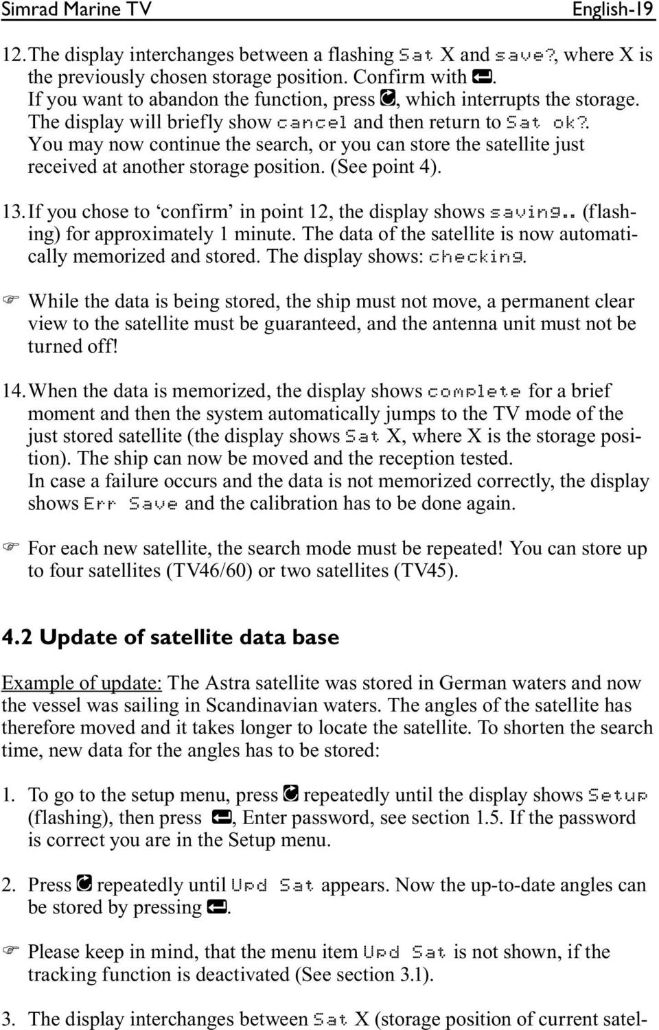 . You may now continue the search, or you can store the satellite just received at another storage position. (See point 4). 13. If you chose to confirm in point 12, the display shows saving.