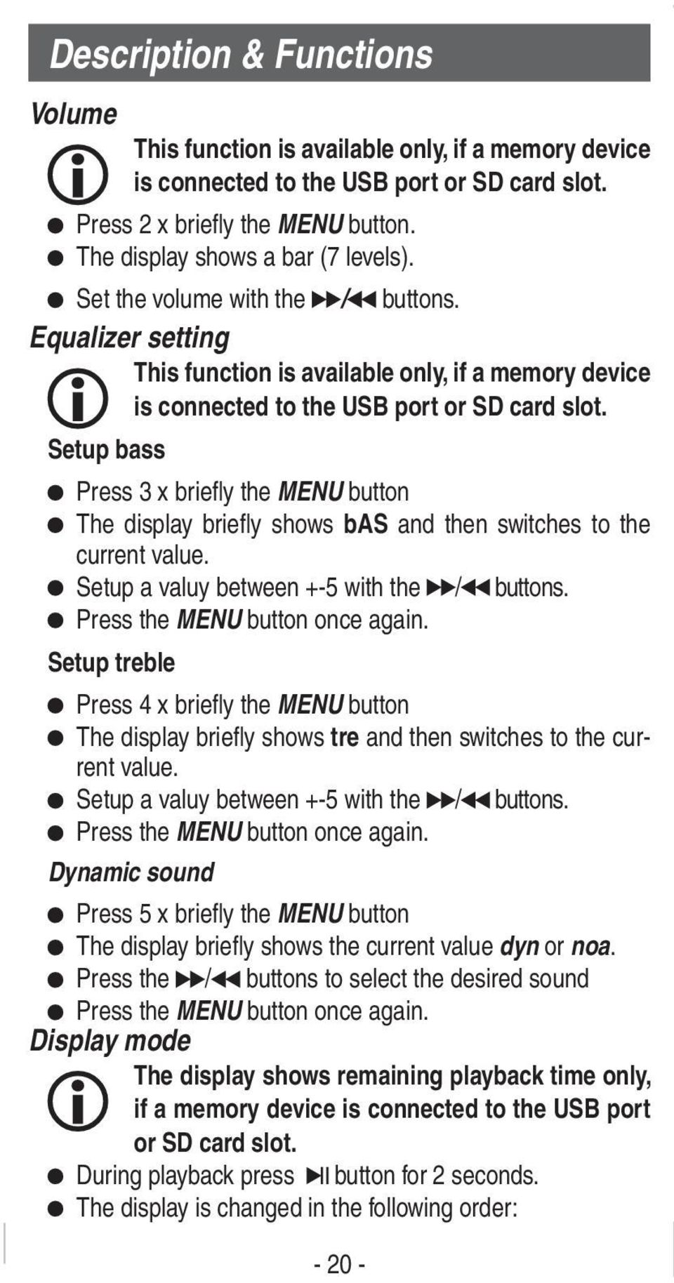 Setup bass Press 3 x briefly the MENU button The display briefly shows bas and then switches to the current value. Setup a valuy between +-5 with the / buttons. Press the MENU button once again.