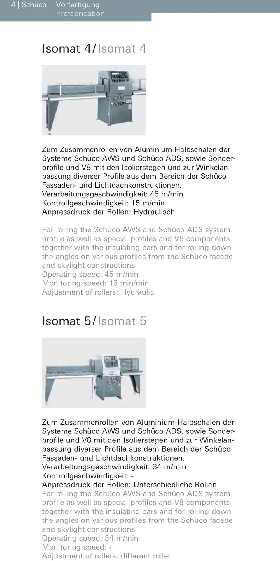 Verarbeitungsgeschwindigkeit: 45 m/min Kontrollgeschwindigkeit: 15 m/min Anpressdruck der Rollen: Hydraulisch For rolling the Schüco AWS and Schüco ADS system profile as well as special profiles and