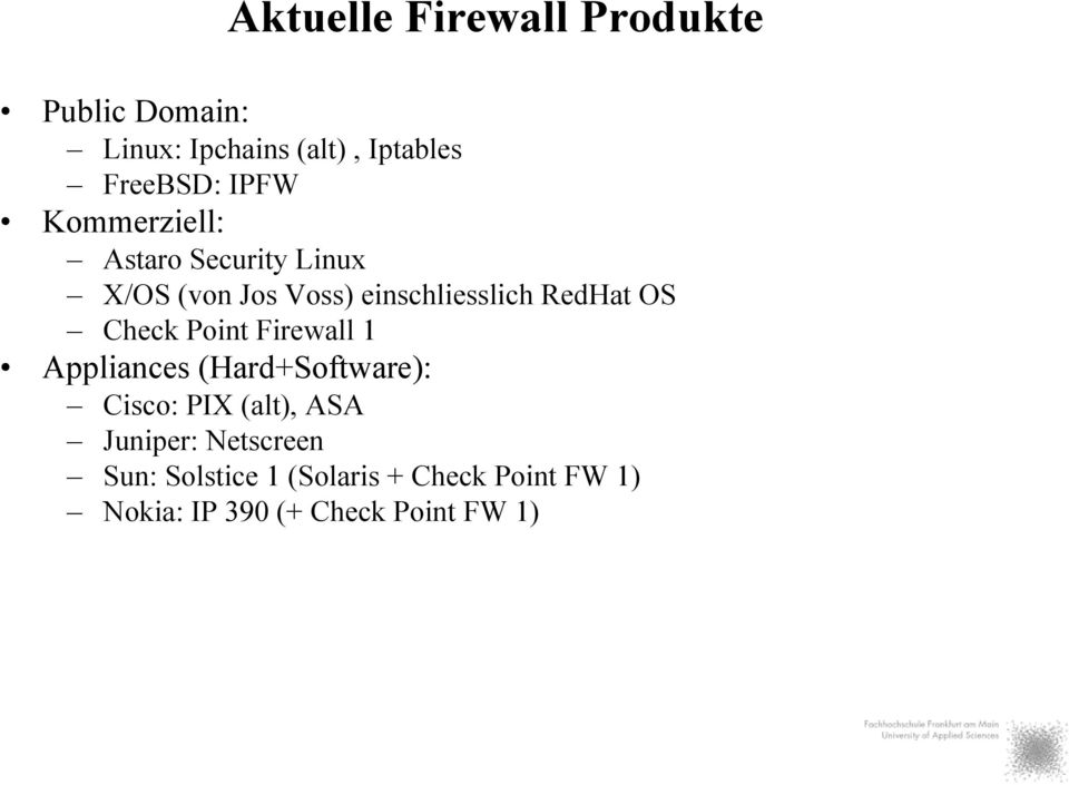 OS Check Point Firewall 1 Appliances (Hard+Software): Cisco: PIX (alt), ASA Juniper: