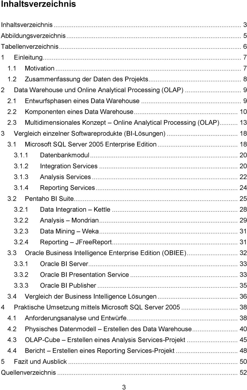 3 Multidimensionales Konzept Online Analytical Processing (OLAP)... 13 3 Vergleich einzelner Softwareprodukte (BI-Lösungen)... 18 3.1 Microsoft SQL Server 2005 Enterprise Edition... 18 3.1.1 Datenbankmodul.
