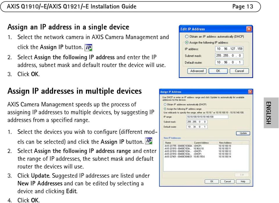 Assign IP addresses in multiple devices AXIS Camera Management speeds up the process of assigning IP addresses to multiple devices, by suggesting IP addresses from a specified range. ENGLISH 1.