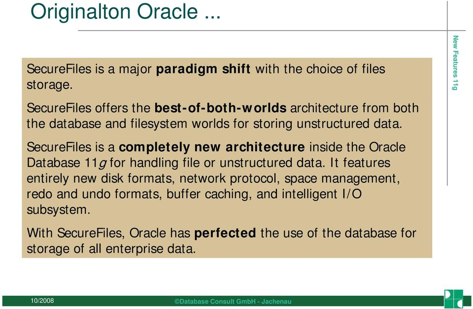 SecureFiles is a completely new architecture inside the Oracle Database 11g for handling file or unstructured data.