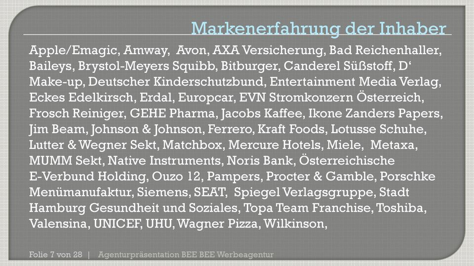Kraft Foods, Lotusse Schuhe, Lutter & Wegner Sekt, Matchbox, Mercure Hotels, Miele, Metaxa, MUMM Sekt, Native Instruments, Noris Bank, Österreichische E-Verbund Holding, Ouzo 12, Pampers, Procter &