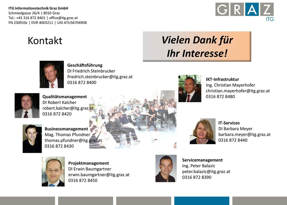 kalcher@itg.graz.at 0316 872 8420 Businessmanagement Mag. Thomas Pfundner thomas.pfundner@itg.graz.at 0316 872 8430 Vielen Dank für Ihr Interesse! IKT-Infrastruktur Ing.