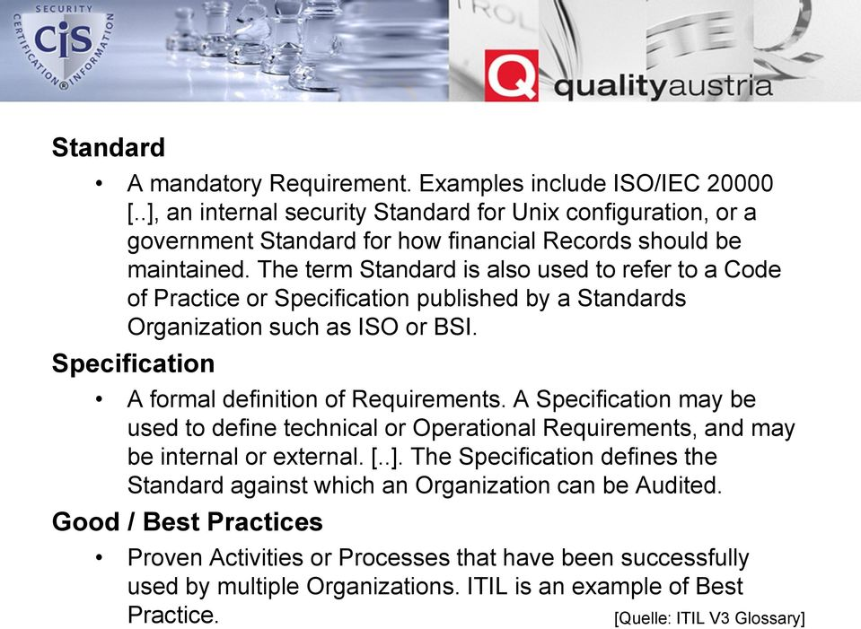 The term Standard is also used to refer to a Code of Practice or Specification published by a Standards Organization such as ISO or BSI. Specification A formal definition of Requirements.