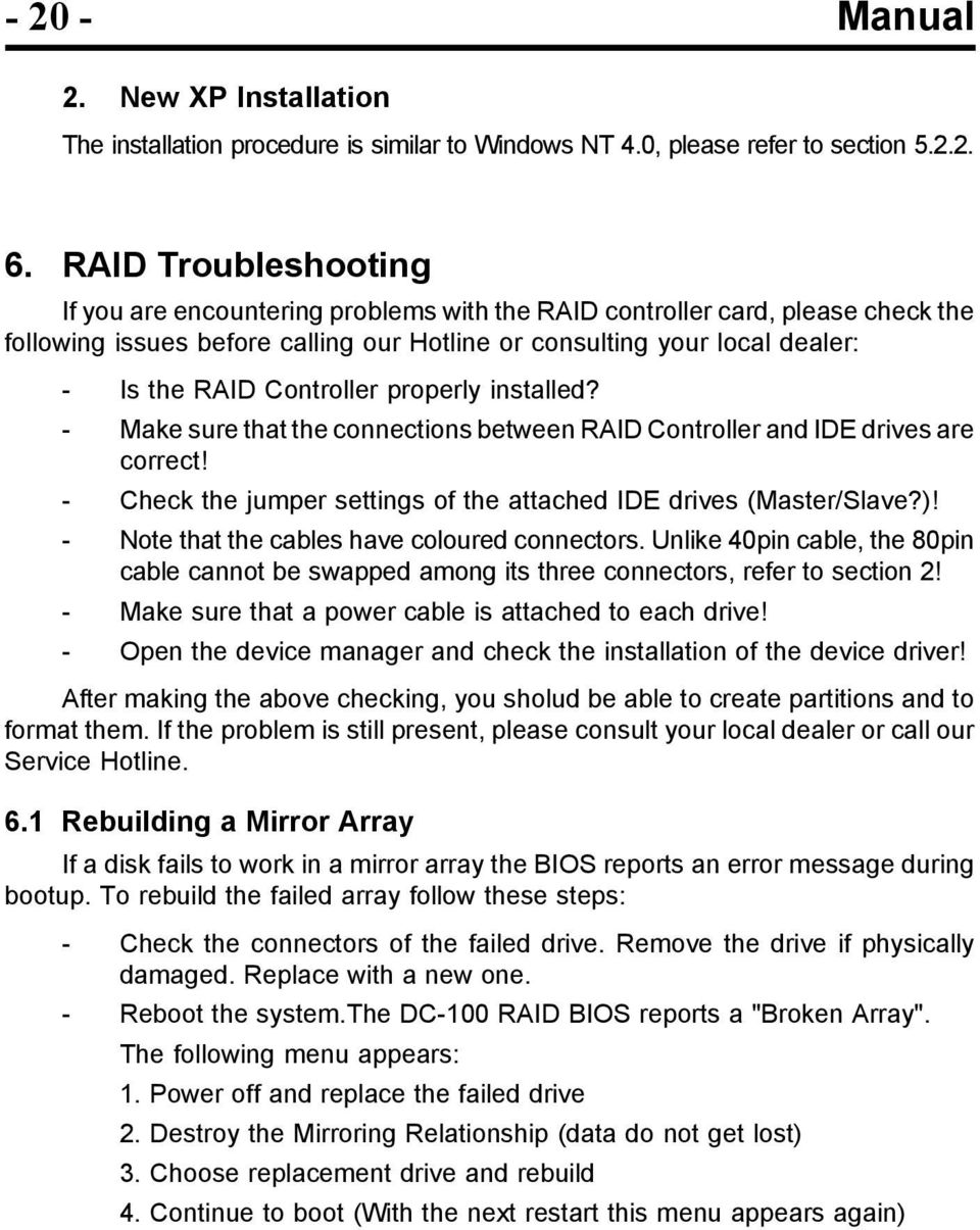 Controller properly installed? - Make sure that the connections between RAID Controller and IDE drives are correct! - Check the jumper settings of the attached IDE drives (Master/Slave?)!