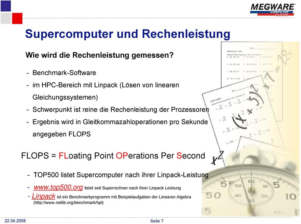 - Ergebnis wird in Gleitkommazahloperationen pro Sekunde angegeben FLOPS FLOPS = FLoating Point OPerations Per Second - TOP500 listet Supercomputer