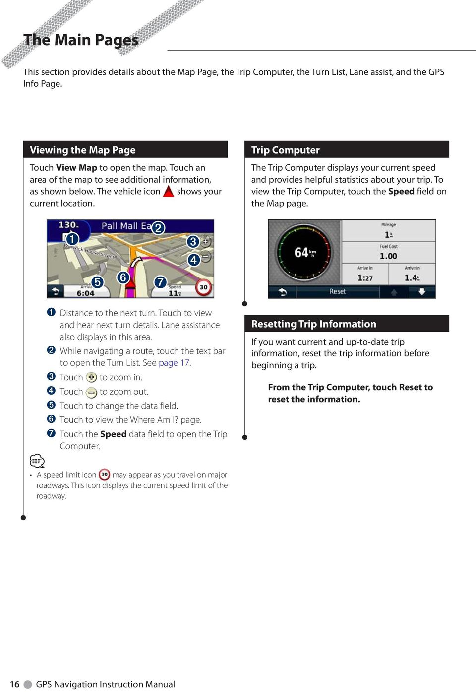 Touch to view and hear next turn details. Lane assistance also displays in this area. ➋ While navigating a route, touch the text bar to open the Turn List. See page 17. ➌ Touch to zoom in.