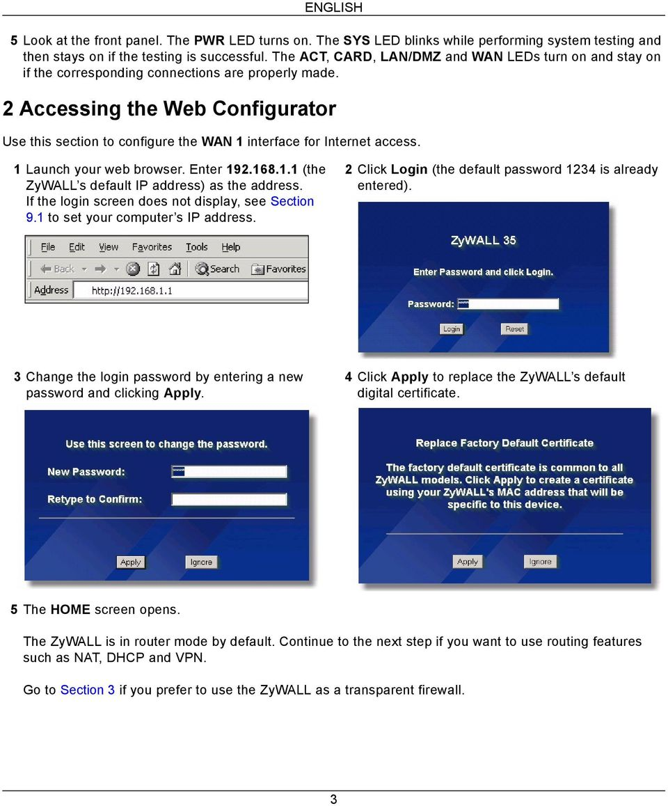 2 Accessing the Web Configurator Use this section to configure the WAN 1 interface for Internet access. 1 Launch your web browser. Enter 192.168.1.1 (the ZyWALL s default IP address) as the address.