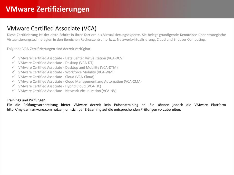 Folgende VCA-Zertifizierungen sind derzeit verfügbar: VMware Certified Associate - Data Center Virtualization (VCA-DCV) VMware Certified Associate - Desktop (VCA-DT) VMware Certified Associate -