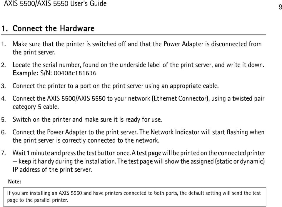 Connect the printer to a port on the print server using an appropriate cable. 4. Connect the AXIS 5500/AXIS 5550 to your network (Ethernet Connector), using a twisted pair category 5 cable. 5. Switch on the printer and make sure it is ready for use.